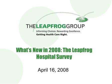 1 What's New in 2008: The Leapfrog Hospital Survey April 16, 2008.