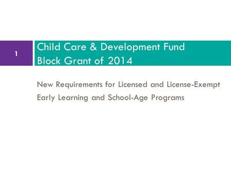New Requirements for Licensed and License-Exempt Early Learning and School-Age Programs Child Care & Development Fund Block Grant of 2014 1.