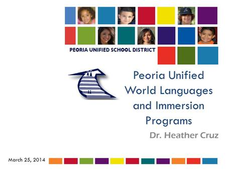 Peoria Unified World Languages and Immersion Programs Dr. Heather Cruz March 25, 2014.
