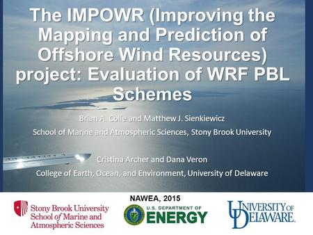 The IMPOWR (Improving the Mapping and Prediction of Offshore Wind Resources) project: Evaluation of WRF PBL Schemes Brian A. Colle and Matthew J. Sienkiewicz.