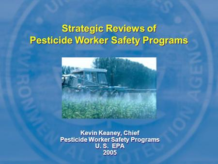 Strategic Reviews of Pesticide Worker Safety Programs Kevin Keaney, Chief Pesticide Worker Safety Programs U. S. EPA 2005 Kevin Keaney, Chief Pesticide.