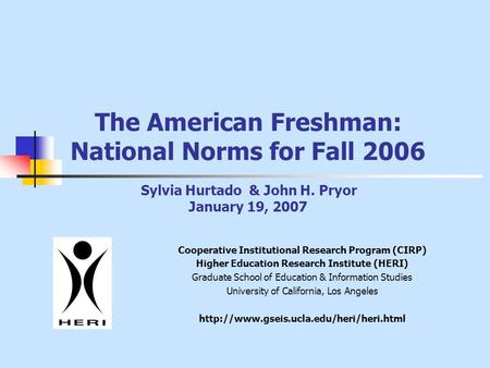 The American Freshman: National Norms for Fall 2006 Sylvia Hurtado & John H. Pryor January 19, 2007 Cooperative Institutional Research Program (CIRP) Higher.