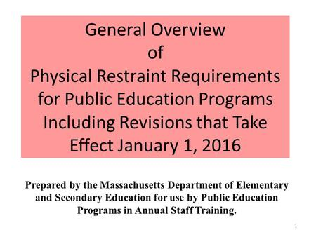 General Overview of Physical Restraint Requirements for Public Education Programs Including Revisions that Take Effect January 1, 2016 Prepared by the.