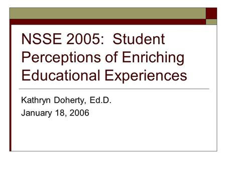 NSSE 2005: Student Perceptions of Enriching Educational Experiences Kathryn Doherty, Ed.D. January 18, 2006.