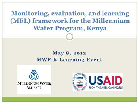 May 8, 2012 MWP-K Learning Event Monitoring, evaluation, and learning (MEL) framework for the Millennium Water Program, Kenya.
