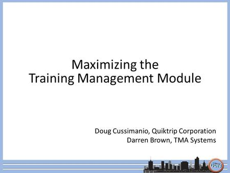 Maximizing the Training Management Module Doug Cussimanio, Quiktrip Corporation Darren Brown, TMA Systems.