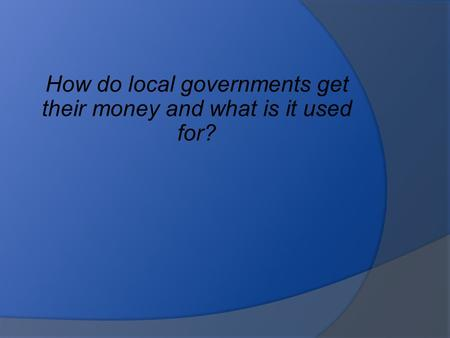 How do local governments get their money and what is it used for?