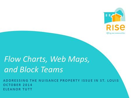 Flow Charts, Web Maps, and Block Teams ADDRESSING THE NUISANCE PROPERTY ISSUE IN ST. LOUIS OCTOBER 2014 ELEANOR TUTT.