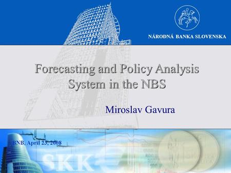 NÁRODNÁ BANKA SLOVENSKA BNB, April 23, 2008 Miroslav Gavura Forecasting and Policy Analysis System in the NBS.