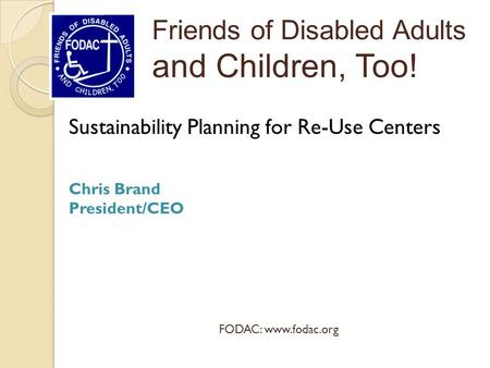 Sustainability Planning for Re-Use Centers Chris Brand President/CEO Friends of Disabled Adults and Children, Too! FODAC: www.fodac.org.