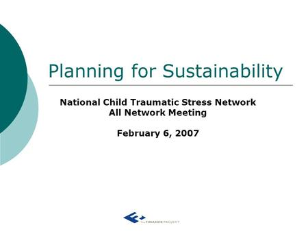 Planning for Sustainability National Child Traumatic Stress Network All Network Meeting February 6, 2007.