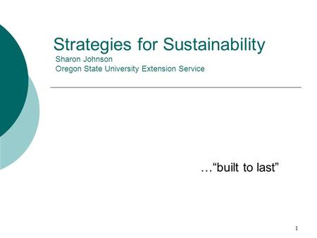 "1 Strategies for Sustainability Sharon Johnson Oregon State University Extension Service …""built to last"""
