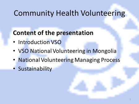 1 Community Health Volunteering Content of the presentation Introduction VSO VSO National Volunteering in Mongolia National Volunteering Managing Process.