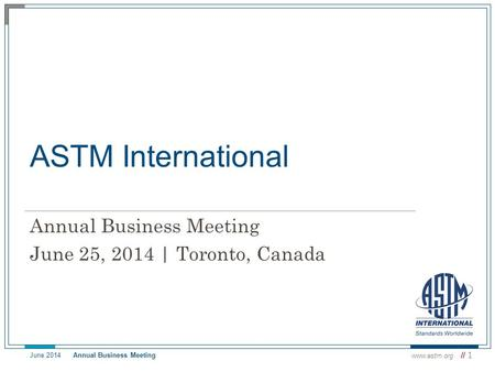 ASTM International Annual Business Meeting June 25, 2014 | Toronto, Canada www.astm.org // 1 June 2014 Annual Business Meeting.