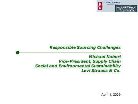 Responsible Sourcing Challenges Michael Kobori Vice-President, Supply Chain Social and Environmental Sustainability Levi Strauss & Co. April 1, 2009.