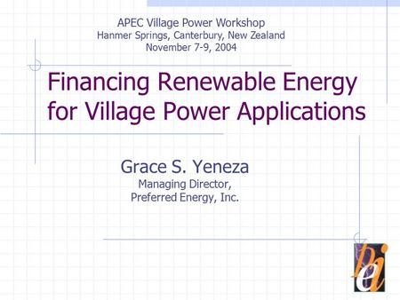 Financing Renewable Energy for Village Power Applications Grace S. Yeneza Managing Director, Preferred Energy, Inc. APEC Village Power Workshop Hanmer.