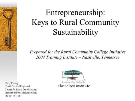 Entrepreneurship: Keys to Rural Community Sustainability Prepared for the Rural Community College Initiative 2004 Training Institute – Nashville, Tennessee.