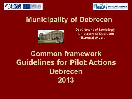 Common framework Guidelines for Pilot Actions Debrecen 2013 Municipality of Debrecen Department of Sociology University of Debrecen External expert.