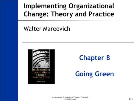 8-1 Implementing Organizational Change: Theory and Practice Walter Mareovich Chapter 8 Going Green Implementing Organisational Change - Chapter 8 - 09.2013.