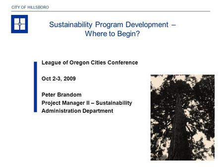 CITY OF HILLSBORO League of Oregon Cities Conference Oct 2-3, 2009 Peter Brandom Project Manager II – Sustainability Administration Department Sustainability.