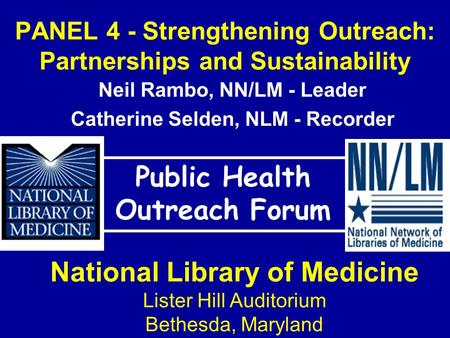 PANEL 4 - Strengthening Outreach: Partnerships and Sustainability Public Health Outreach Forum National Library of Medicine Lister Hill Auditorium Bethesda,