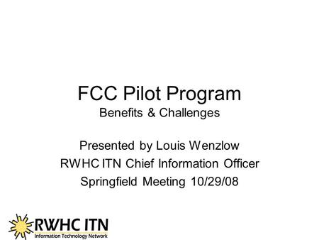 FCC Pilot Program Benefits & Challenges Presented by Louis Wenzlow RWHC ITN Chief Information Officer Springfield Meeting 10/29/08.