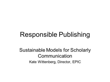 Responsible Publishing Sustainable Models for Scholarly Communication Kate Wittenberg, Director, EPIC.