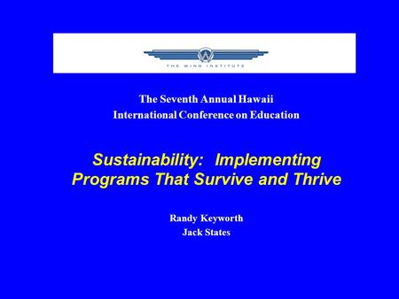 The Seventh Annual Hawaii International Conference on Education Sustainability: Implementing Programs That Survive and Thrive Randy Keyworth Jack States.