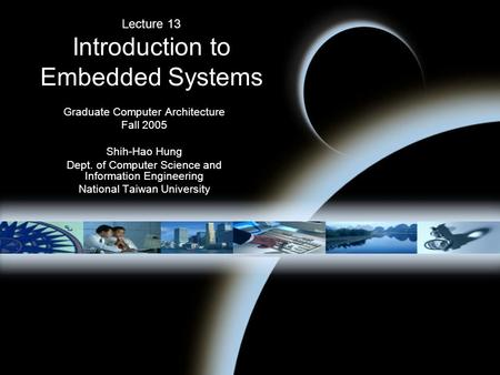 Lecture 13 Introduction to Embedded Systems Graduate Computer Architecture Fall 2005 Shih-Hao Hung Dept. of Computer Science and Information Engineering.
