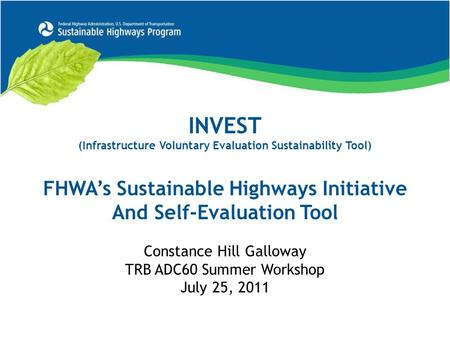 INVEST (Infrastructure Voluntary Evaluation Sustainability Tool) FHWA's Sustainable Highways Initiative And Self-Evaluation Tool Constance Hill Galloway.