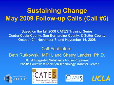 Sustaining Change May 2009 Follow-up Calls (Call #6) Based on the fall 2008 CATES Training Series Contra Costa County, San Bernardino County, & Sutter.