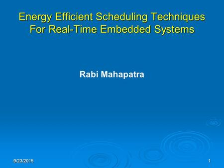 9/23/20151 Energy Efficient Scheduling Techniques For Real-Time Embedded Systems Rabi Mahapatra.
