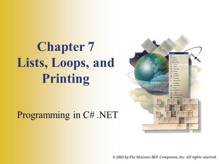 Chapter 7 Lists, Loops, and Printing Programming in C#.NET © 2003 by The McGraw-Hill Companies, Inc. All rights reserved.