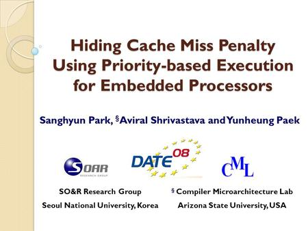 Hiding Cache Miss Penalty Using Priority-based Execution for Embedded Processors Sanghyun Park, § Aviral Shrivastava and Yunheung Paek SO&R Research Group.