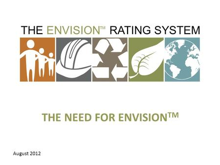 THE ENVISION RATING SYSTEM ™ THE NEED FOR ENVISION TM August 2012.