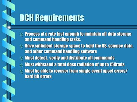 DCH Requirements b Process at a rate fast enough to maintain all data storage and command handling tasks. b Have sufficient storage space to hold the OS,