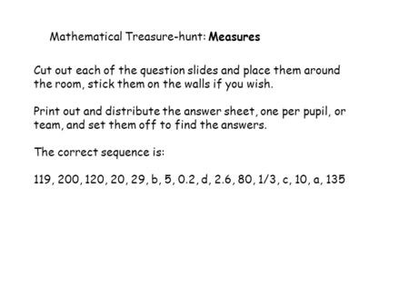 Mathematical Treasure-hunt: Measures Cut out each of the question slides and place them around the room, stick them on the walls if you wish. Print out.