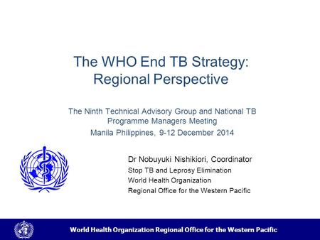 World Health Organization Regional Office for the Western Pacific The WHO End TB Strategy: Regional Perspective Dr Nobuyuki Nishikiori, Coordinator Stop.