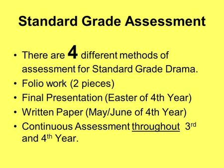 Standard Grade Assessment There are 4 different methods of assessment for Standard Grade Drama. Folio work (2 pieces) Final Presentation (Easter of 4th.