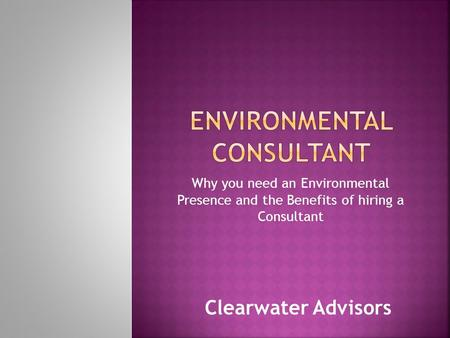 Why you need an Environmental Presence and the Benefits of hiring a Consultant Clearwater Advisors.