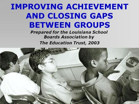 IMPROVING ACHIEVEMENT AND CLOSING GAPS BETWEEN GROUPS Prepared for the Louisiana School Boards Association by The Education Trust, 2003.