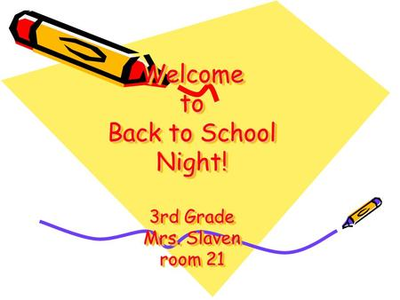 Welcome to Back to School Night! 3rd Grade Mrs. Slaven room 21.