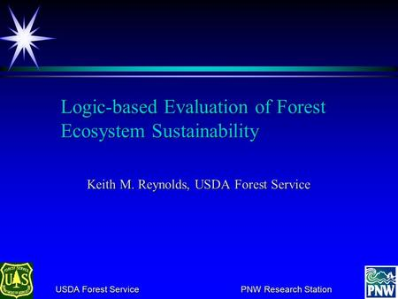 USDA Forest Service PNW Research Station USDA Forest Service PNW Research Station Logic ‑ based Evaluation of Forest Ecosystem Sustainability Keith M.