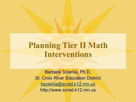 Planning Tier II Math Interventions Barbara Scierka, Ph.D. St. Croix River Education District