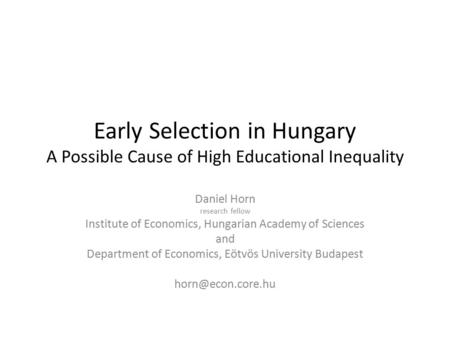 Early Selection in Hungary A Possible Cause of High Educational Inequality Daniel Horn research fellow Institute of Economics, Hungarian Academy of Sciences.