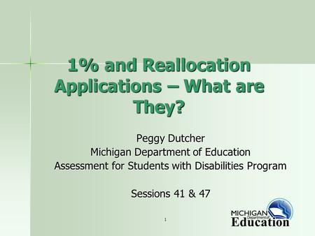 1 1% and Reallocation Applications – What are They? Peggy Dutcher Michigan Department of Education Assessment for Students with Disabilities Program Sessions.