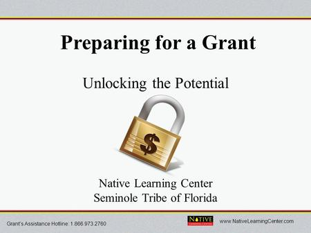 Grant's Assistance Hotline: 1.866.973.2760 www.NativeLearningCenter.com Preparing for a Grant Unlocking the Potential Native Learning Center Seminole Tribe.