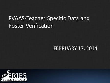 FEBRUARY 17, 2014 PVAAS-Teacher Specific Data and Roster Verification.