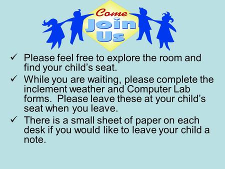 Please feel free to explore the room and find your child's seat. While you are waiting, please complete the inclement weather and Computer Lab forms. Please.