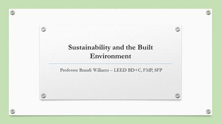 Sustainability and the Built Environment Professor Brandi Williams – LEED BD+C, FMP, SFP.